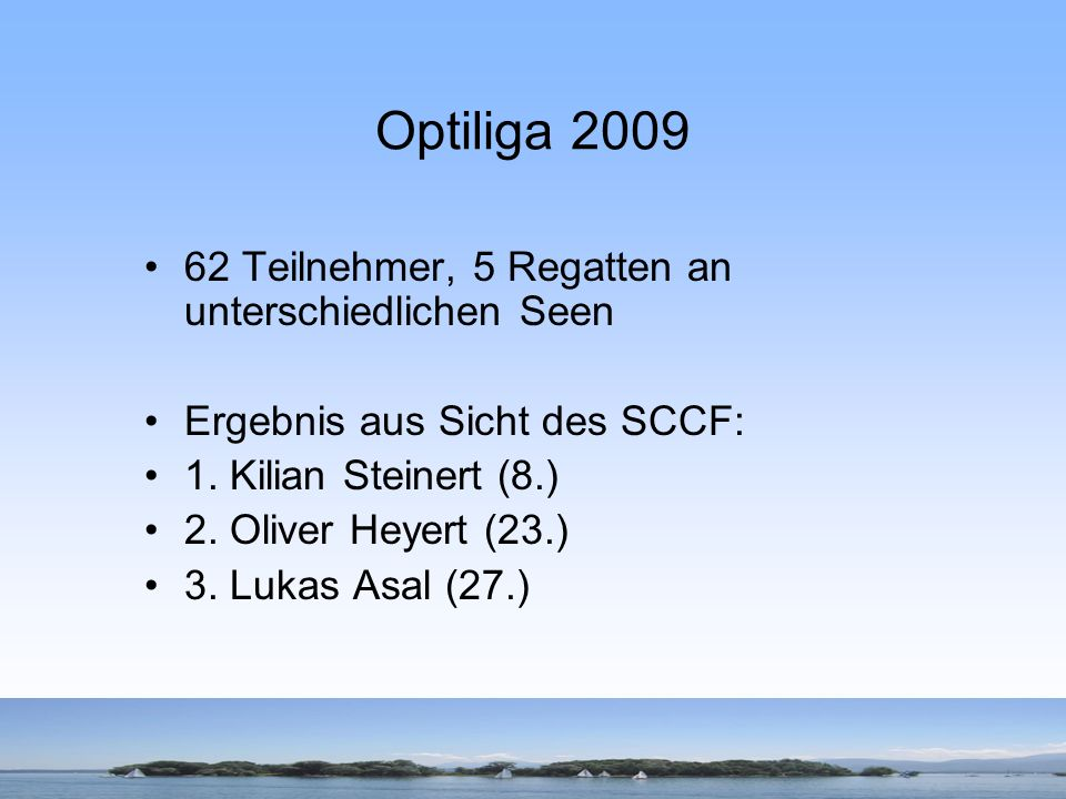 Optiliga 2009 62 Teilnehmer, 5 Regatten an unterschiedlichen Seen Ergebnis aus Sicht des SCCF: 1. Kilian Steinert (8.) 2. Oliver Heyert (23.) 3. Lukas