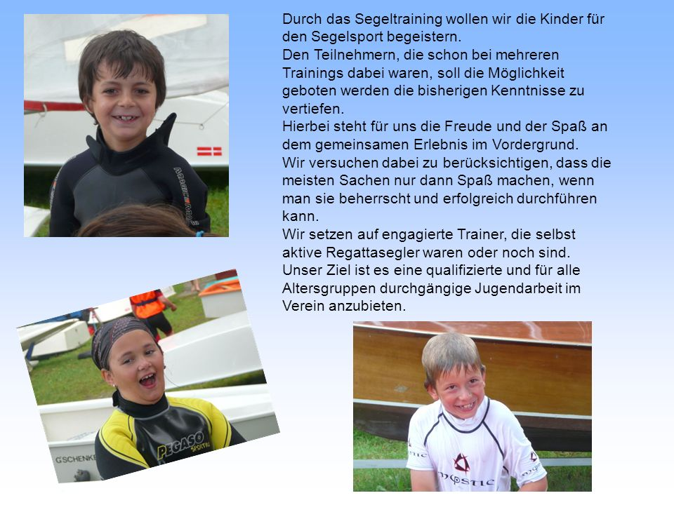 Durch das Segeltraining wollen wir die Kinder für den Segelsport begeistern. Den Teilnehmern, die schon bei mehreren Trainings dabei waren, soll die M