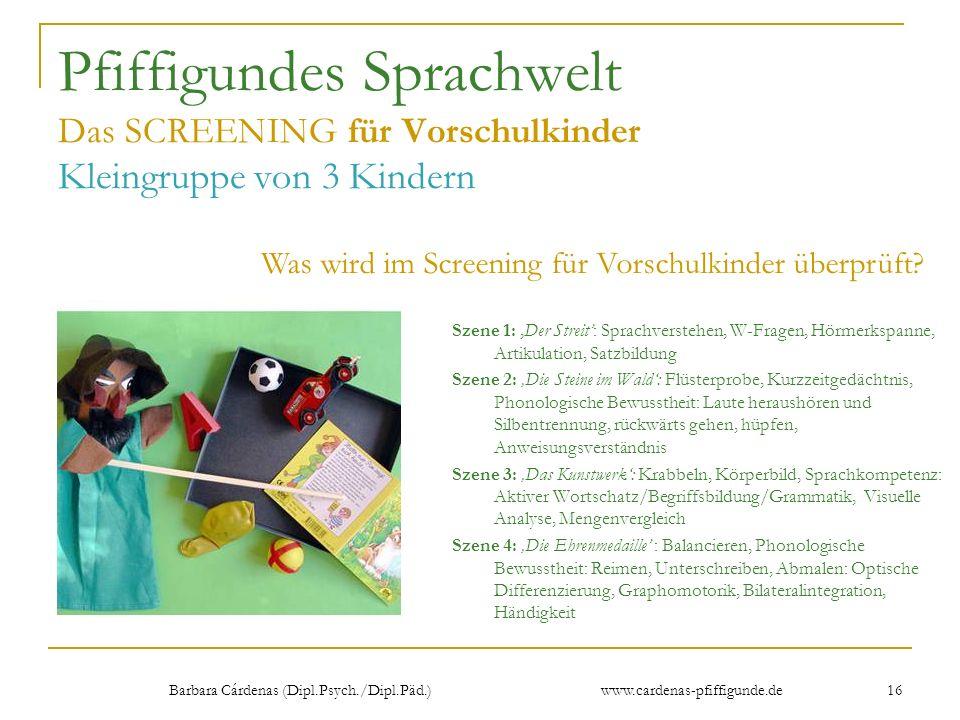 Barbara Cárdenas (Dipl.Psych./Dipl.Päd.) www.cardenas-pfiffigunde.de 16 Pfiffigundes Sprachwelt Das SCREENING für Vorschulkinder Kleingruppe von 3 Kin