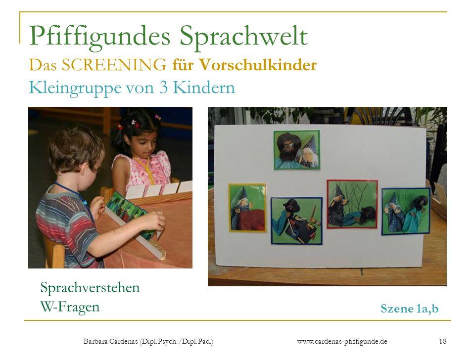Barbara Cárdenas (Dipl.Psych./Dipl.Päd.) www.cardenas-pfiffigunde.de 18 Pfiffigundes Sprachwelt Das SCREENING für Vorschulkinder Kleingruppe von 3 Kin