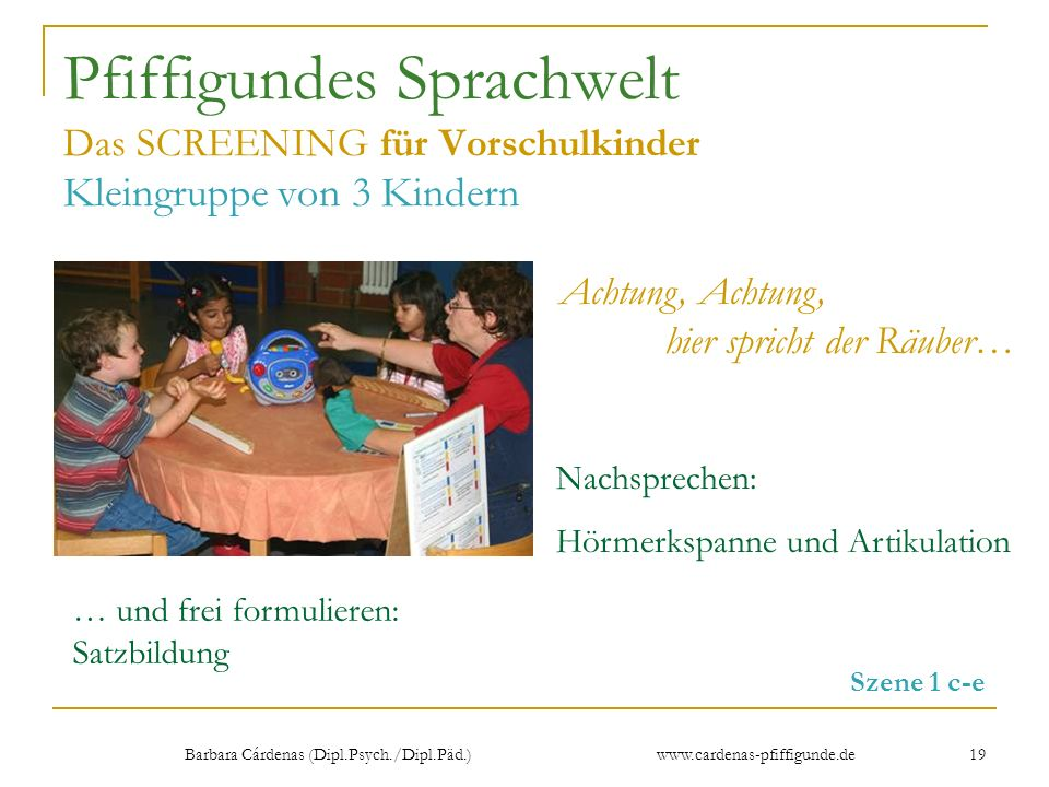 Barbara Cárdenas (Dipl.Psych./Dipl.Päd.) www.cardenas-pfiffigunde.de 19 Pfiffigundes Sprachwelt Das SCREENING für Vorschulkinder Kleingruppe von 3 Kin