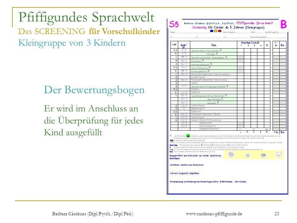 Barbara Cárdenas (Dipl.Psych./Dipl.Päd.) www.cardenas-pfiffigunde.de 25 Pfiffigundes Sprachwelt Das SCREENING für Vorschulkinder Kleingruppe von 3 Kin