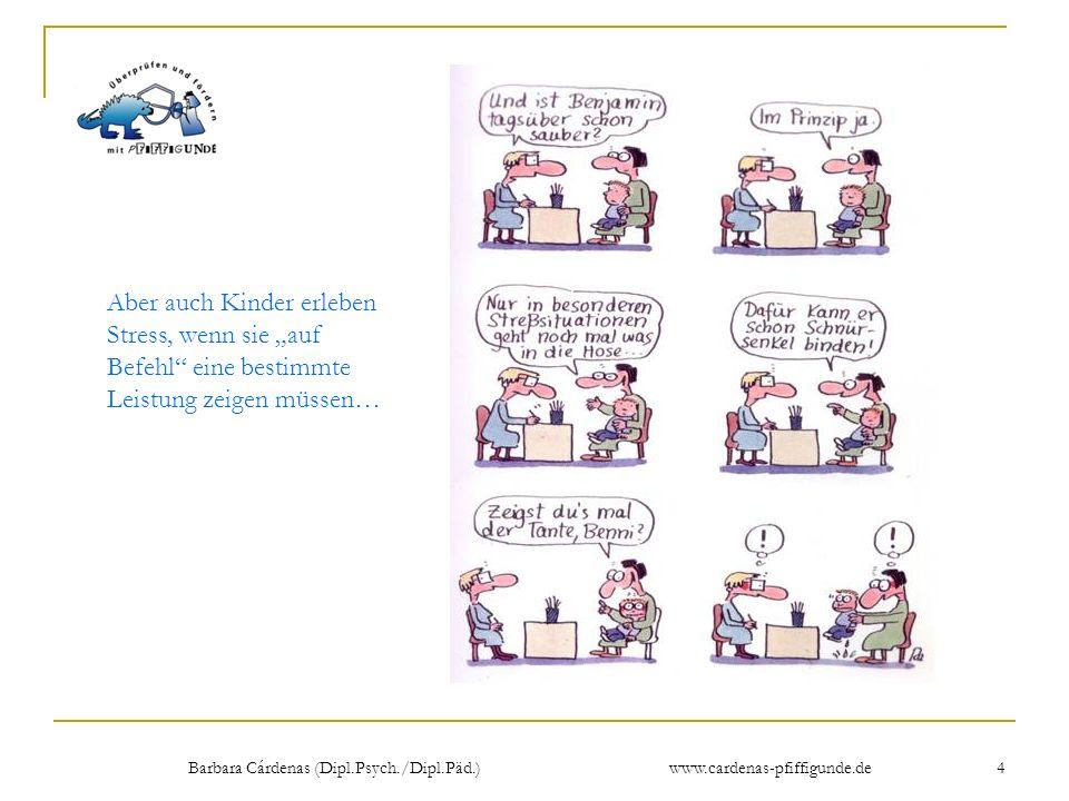 Barbara Cárdenas (Dipl.Psych./Dipl.Päd.) www.cardenas-pfiffigunde.de 4 Aber auch Kinder erleben Stress, wenn sie auf Befehl eine bestimmte Leistung ze
