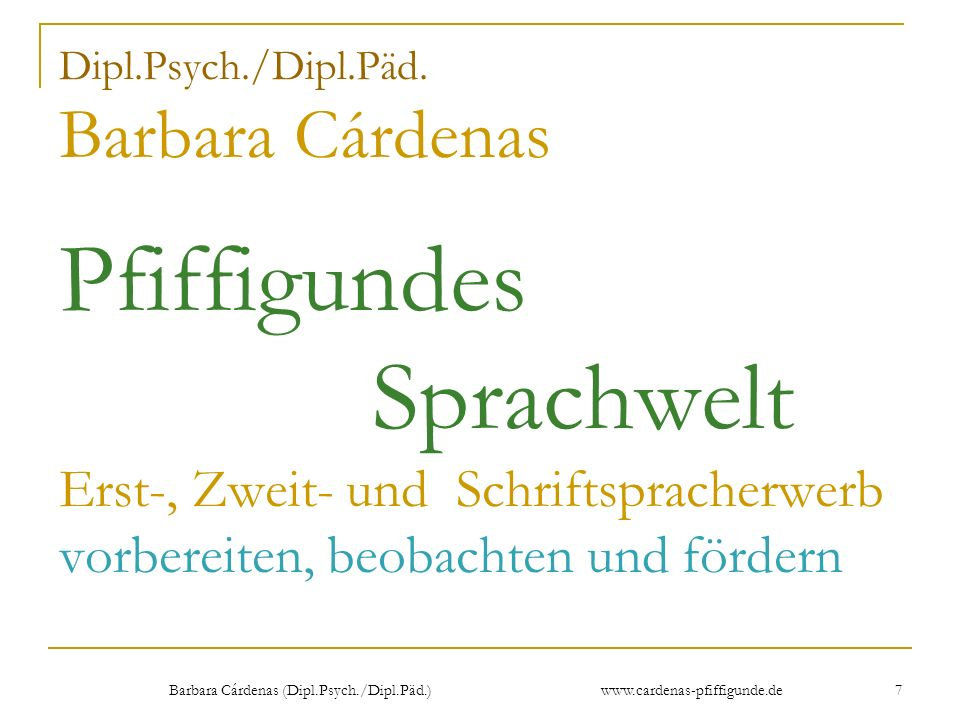 Barbara Cárdenas (Dipl.Psych./Dipl.Päd.) www.cardenas-pfiffigunde.de 7 Dipl.Psych./Dipl.Päd. Barbara Cárdenas Pfiffigundes Sprachwelt Erst-, Zweit- un