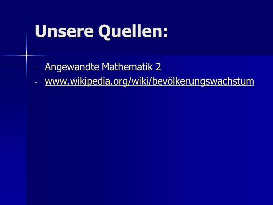 Unsere Quellen: - Angewandte Mathematik 2 - www.wikipedia.org/wiki/bevölkerungswachstum www.wikipedia.org/wiki/bevölkerungswachstum