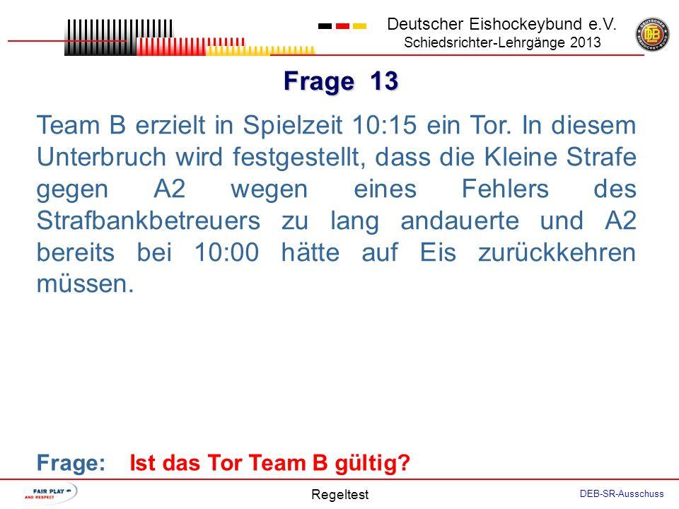 Frage 12 Deutscher Eishockeybund e.V. Schiedsrichter-Lehrgänge 2013 Regeltest DEB-SR-Ausschuss Nach einem Tor des Spielers A5 unterbricht der SR das S