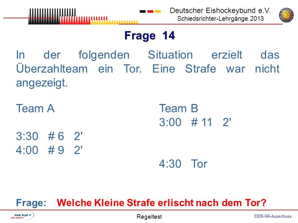 Frage 13 Deutscher Eishockeybund e.V. Schiedsrichter-Lehrgänge 2013 Regeltest DEB-SR-Ausschuss Team B erzielt in Spielzeit 10:15 ein Tor. In diesem Un
