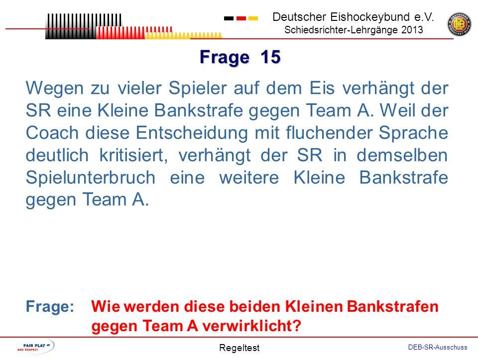 Frage 14 Deutscher Eishockeybund e.V. Schiedsrichter-Lehrgänge 2013 Regeltest DEB-SR-Ausschuss In der folgenden Situation erzielt das Überzahlteam ein