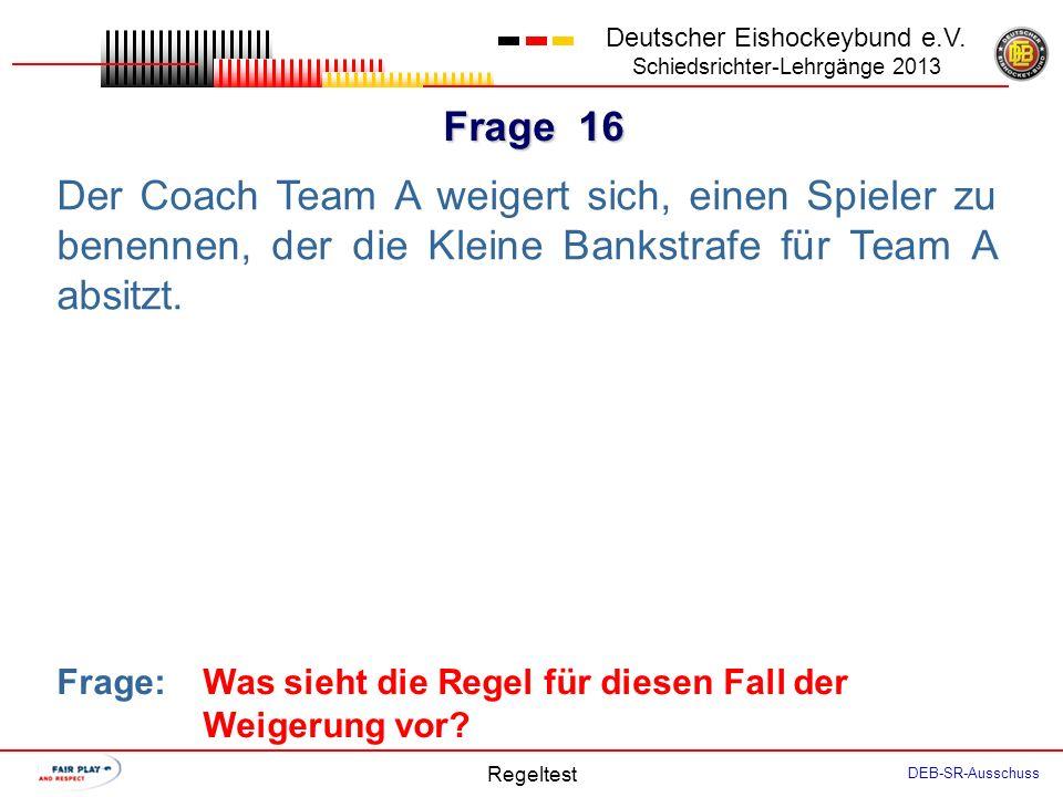 Frage 15 Deutscher Eishockeybund e.V. Schiedsrichter-Lehrgänge 2013 Regeltest DEB-SR-Ausschuss Wegen zu vieler Spieler auf dem Eis verhängt der SR ein