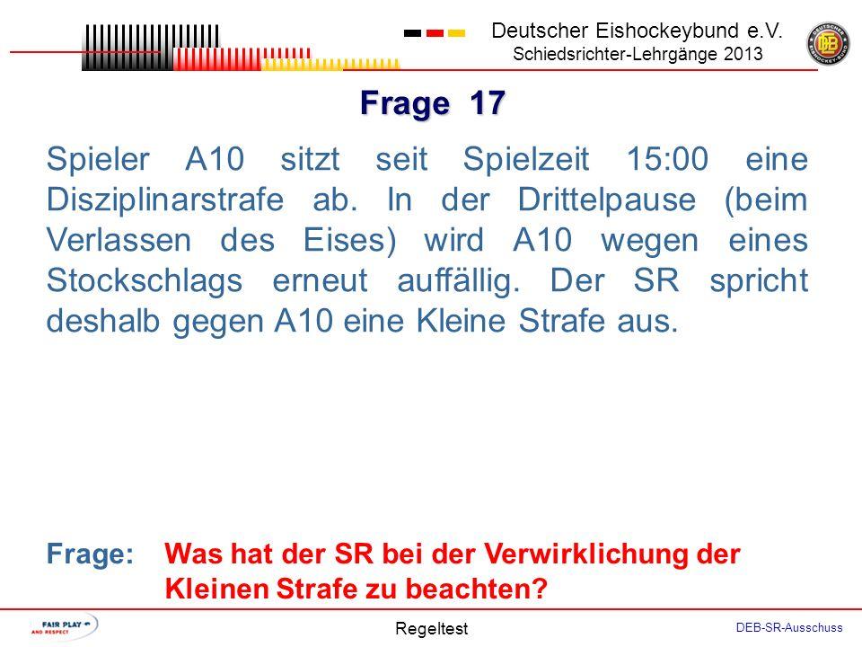 Frage 16 Deutscher Eishockeybund e.V. Schiedsrichter-Lehrgänge 2013 Regeltest DEB-SR-Ausschuss Der Coach Team A weigert sich, einen Spieler zu benenne