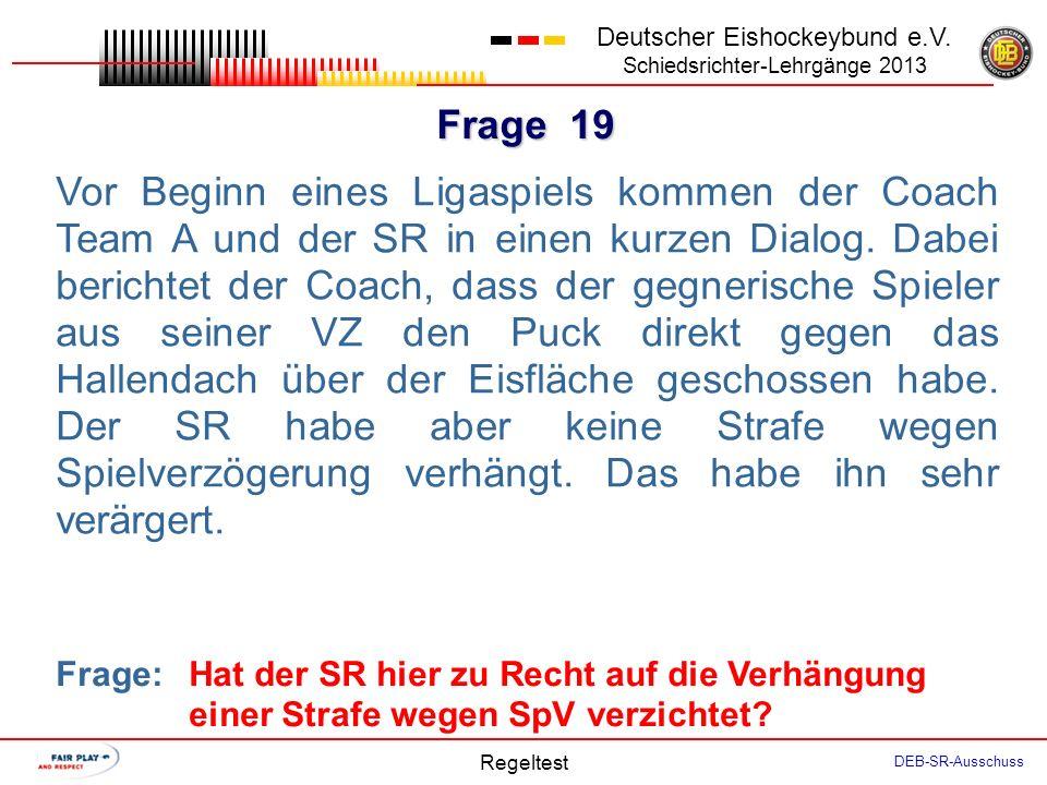 Frage 18 Deutscher Eishockeybund e.V. Schiedsrichter-Lehrgänge 2013 Regeltest DEB-SR-Ausschuss Der SR verhängt bei Spielzeit 54:00 gegen den Spieler A