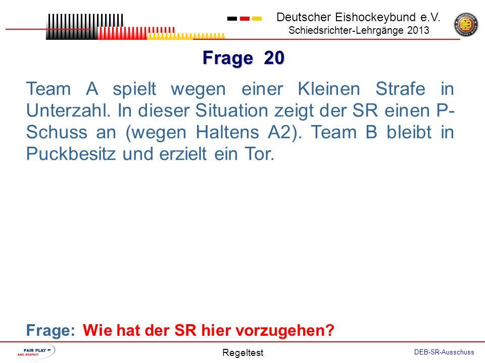 Frage 19 Deutscher Eishockeybund e.V. Schiedsrichter-Lehrgänge 2013 Regeltest DEB-SR-Ausschuss Vor Beginn eines Ligaspiels kommen der Coach Team A und