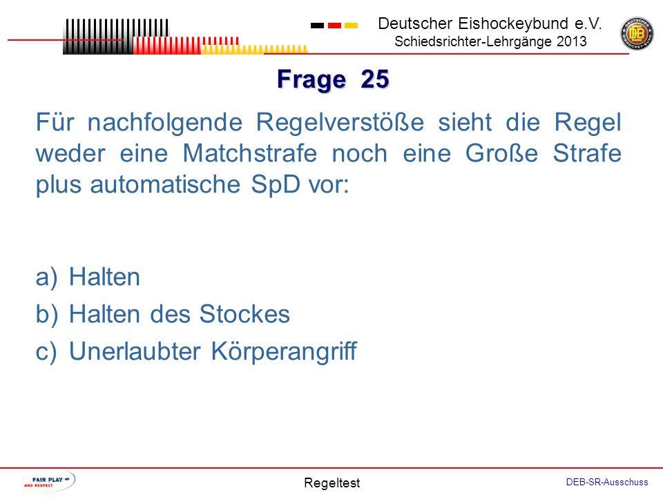 Frage 24 Deutscher Eishockeybund e.V. Schiedsrichter-Lehrgänge 2013 Regeltest DEB-SR-Ausschuss Für nachfolgende Fouls beträgt die Mindeststrafe eine K