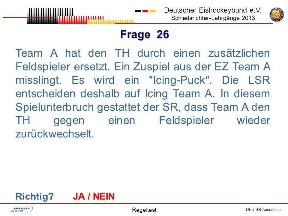 Frage 25 Deutscher Eishockeybund e.V. Schiedsrichter-Lehrgänge 2013 Regeltest DEB-SR-Ausschuss Für nachfolgende Regelverstöße sieht die Regel weder ei