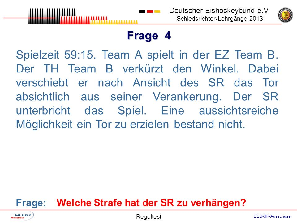 Frage 3 Deutscher Eishockeybund e.V. Schiedsrichter-Lehrgänge 2013 Regeltest DEB-SR-Ausschuss Team A ist wegen einer Kleinen Strafe in einer Ein- Mann