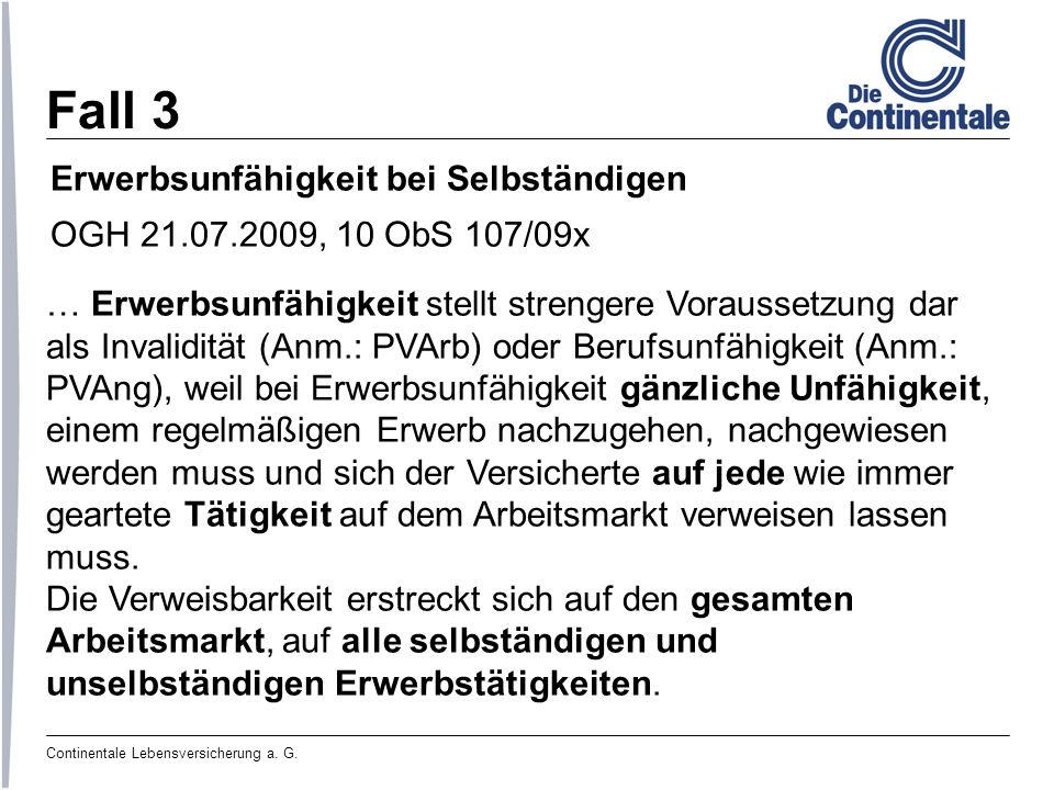 Continentale Lebensversicherung a. G. Fall 3 Erwerbsunfähigkeit bei Selbständigen OGH 21.07.2009, 10 ObS 107/09x … Erwerbsunfähigkeit stellt strengere
