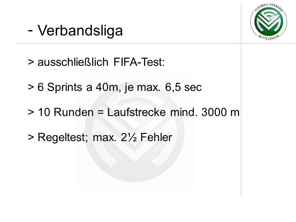 - Verbandsliga > ausschließlich FIFA-Test: > 6 Sprints a 40m, je max. 6,5 sec > 10 Runden = Laufstrecke mind. 3000 m > Regeltest; max. 2½ Fehler