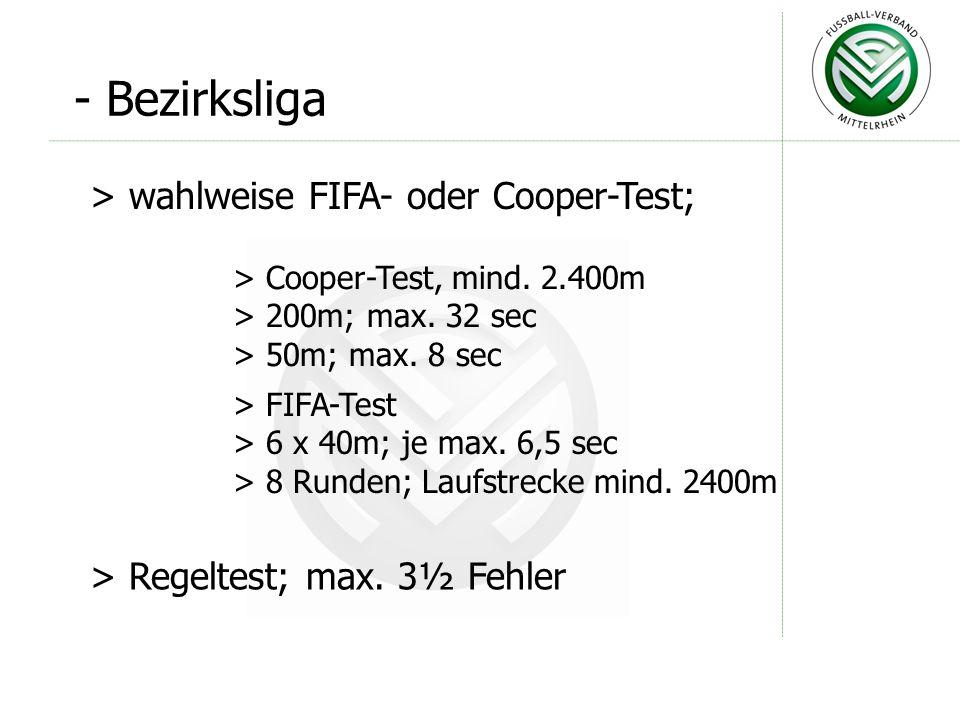- Bezirksliga > wahlweise FIFA- oder Cooper-Test; > Cooper-Test, mind. 2.400m > 200m; max. 32 sec > 50m; max. 8 sec > Regeltest; max. 3½ Fehler > FIFA