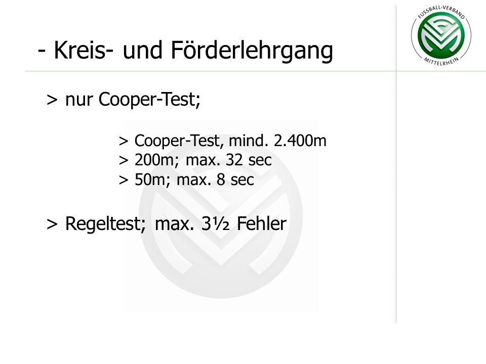 - Kreis- und Förderlehrgang > nur Cooper-Test; > Cooper-Test, mind. 2.400m > 200m; max. 32 sec > 50m; max. 8 sec > Regeltest; max. 3½ Fehler