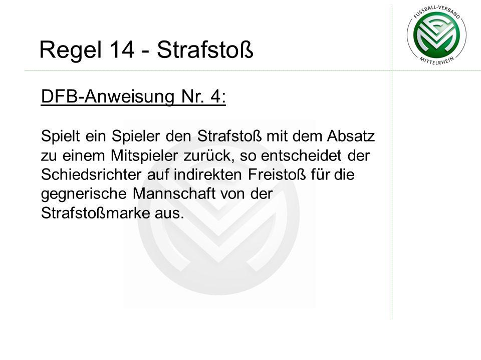 DFB-Anweisung Nr. 4: Spielt ein Spieler den Strafstoß mit dem Absatz zu einem Mitspieler zurück, so entscheidet der Schiedsrichter auf indirekten Frei