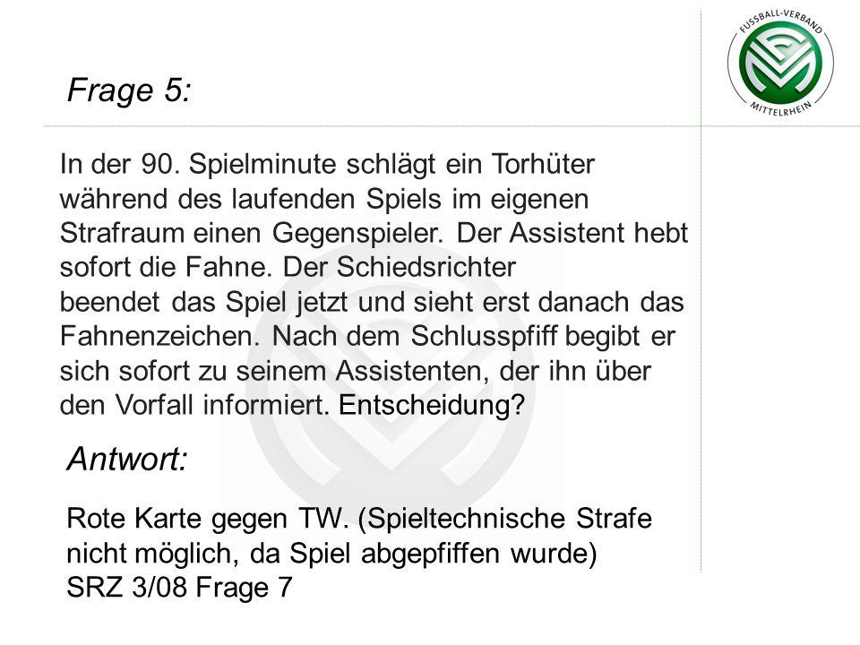 Rote Karte gegen TW. (Spieltechnische Strafe nicht möglich, da Spiel abgepfiffen wurde) SRZ 3/08 Frage 7 Frage 5: Antwort: In der 90. Spielminute schl