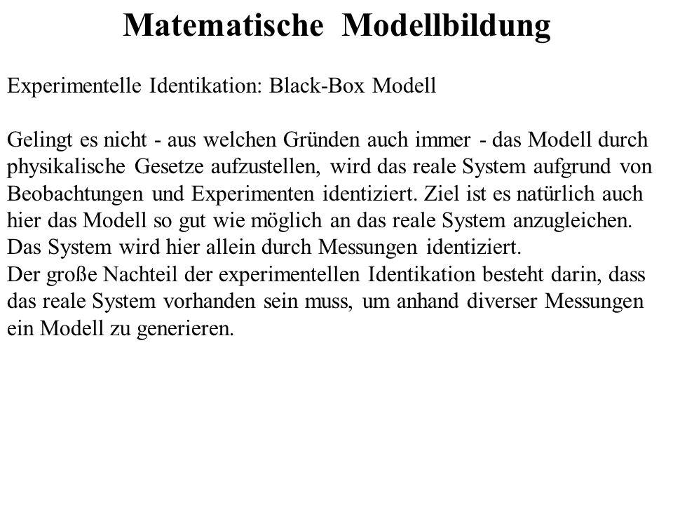 Matematische Modellbildung Experimentelle Identikation: Black-Box Modell Gelingt es nicht - aus welchen Gründen auch immer - das Modell durch physikalische Gesetze aufzustellen, wird das reale System aufgrund von Beobachtungen und Experimenten identiziert.