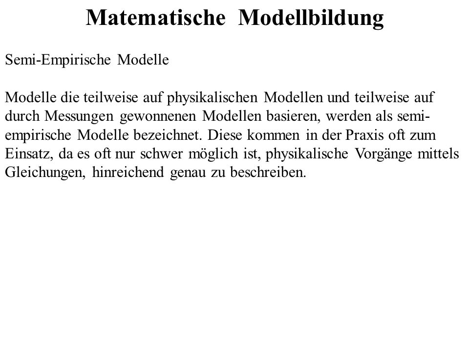 Matematische Modellbildung Semi-Empirische Modelle Modelle die teilweise auf physikalischen Modellen und teilweise auf durch Messungen gewonnenen Mode