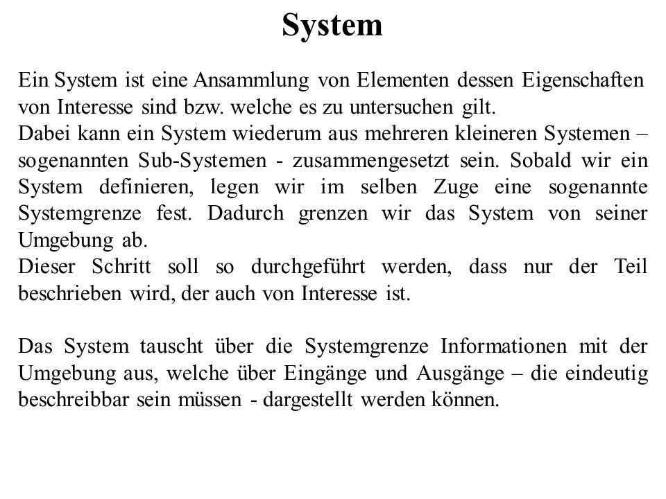 System Ein System ist eine Ansammlung von Elementen dessen Eigenschaften von Interesse sind bzw. welche es zu untersuchen gilt. Dabei kann ein System