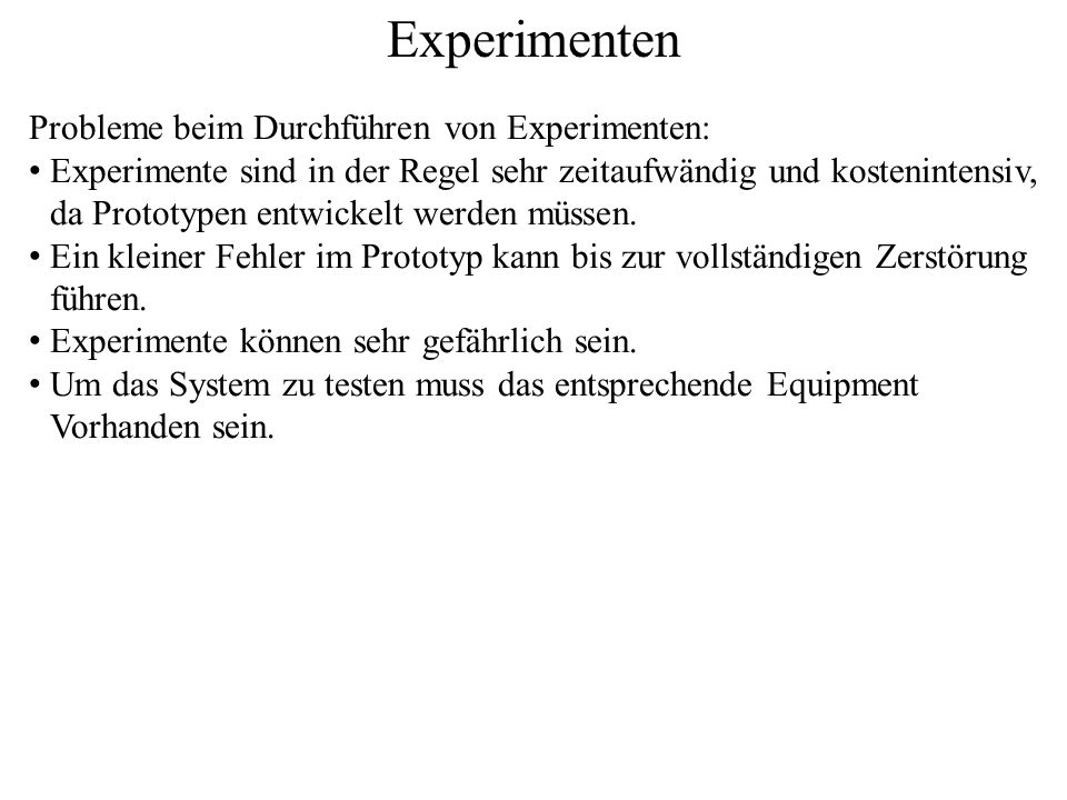 Experimenten Probleme beim Durchführen von Experimenten: Experimente sind in der Regel sehr zeitaufwändig und kostenintensiv, da Prototypen entwickelt werden müssen.