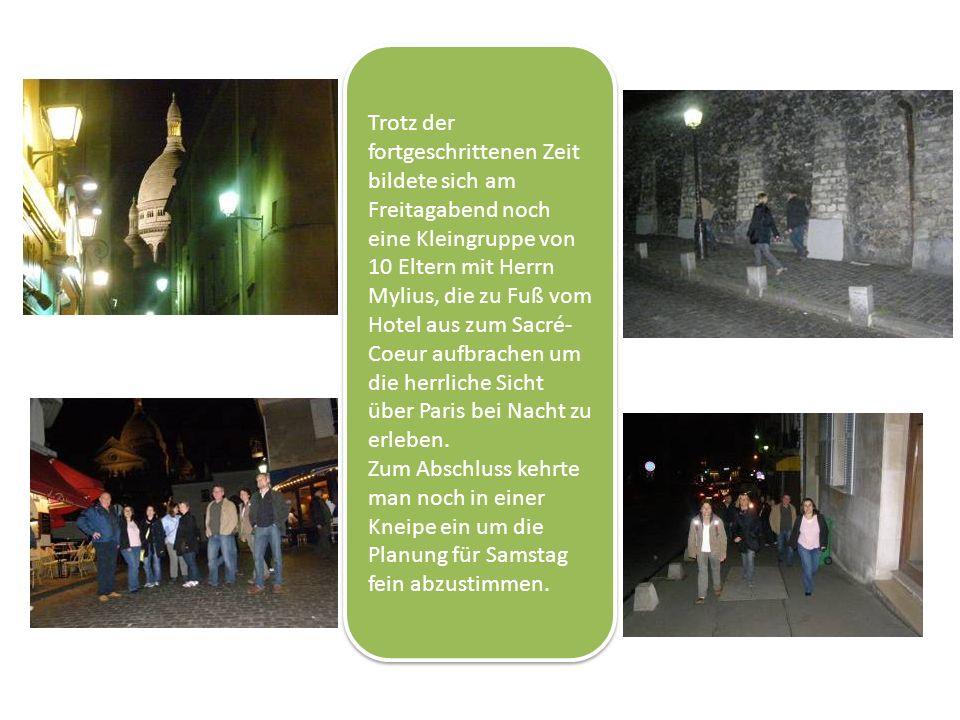 Trotz der fortgeschrittenen Zeit bildete sich am Freitagabend noch eine Kleingruppe von 10 Eltern mit Herrn Mylius, die zu Fuß vom Hotel aus zum Sacré- Coeur aufbrachen um die herrliche Sicht über Paris bei Nacht zu erleben.