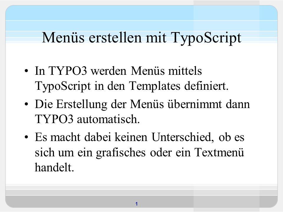 1 Menüs erstellen mit TypoScript In TYPO3 werden Menüs mittels TypoScript in den Templates definiert. Die Erstellung der Menüs übernimmt dann TYPO3 au