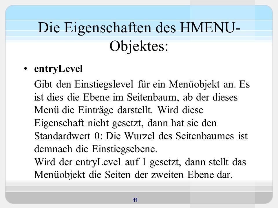 11 Die Eigenschaften des HMENU- Objektes: entryLevel Gibt den Einstiegslevel für ein Menüobjekt an. Es ist dies die Ebene im Seitenbaum, ab der dieses