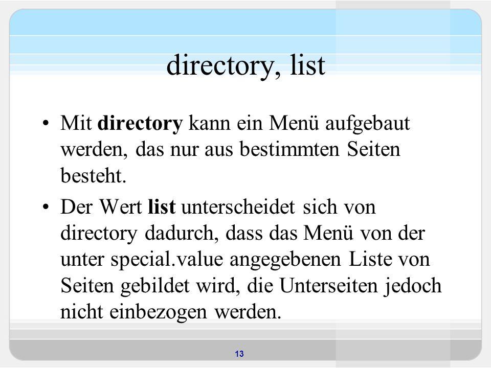 13 directory, list Mit directory kann ein Menü aufgebaut werden, das nur aus bestimmten Seiten besteht. Der Wert list unterscheidet sich von directory