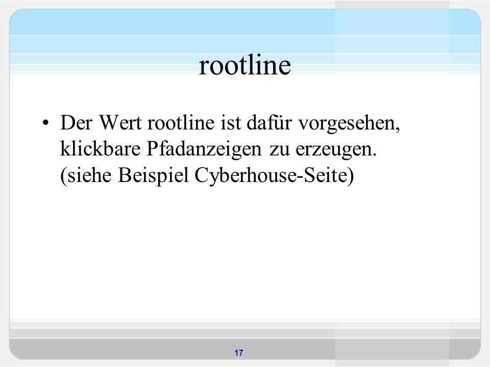 17 rootline Der Wert rootline ist dafür vorgesehen, klickbare Pfadanzeigen zu erzeugen. (siehe Beispiel Cyberhouse-Seite)