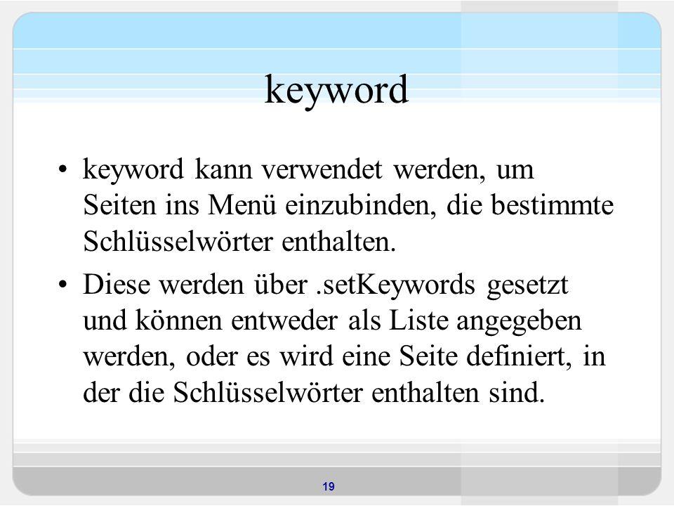 19 keyword keyword kann verwendet werden, um Seiten ins Menü einzubinden, die bestimmte Schlüsselwörter enthalten. Diese werden über.setKeywords geset