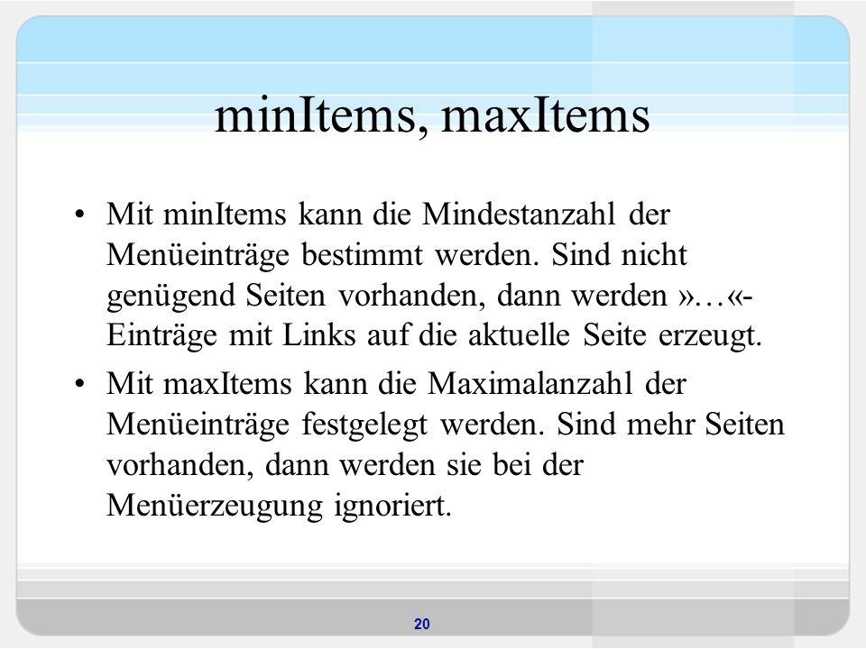 20 minItems, maxItems Mit minItems kann die Mindestanzahl der Menüeinträge bestimmt werden. Sind nicht genügend Seiten vorhanden, dann werden »…«- Ein