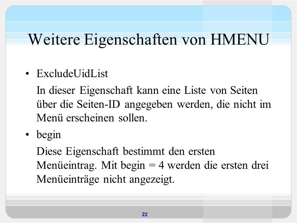 22 Weitere Eigenschaften von HMENU ExcludeUidList In dieser Eigenschaft kann eine Liste von Seiten über die Seiten-ID angegeben werden, die nicht im M