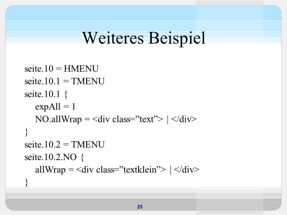 25 Weiteres Beispiel seite.10 = HMENU seite.10.1 = TMENU seite.10.1 { expAll = 1 NO.allWrap = | } seite.10.2 = TMENU seite.10.2.NO { allWrap = | }