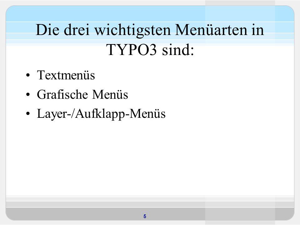 5 Die drei wichtigsten Menüarten in TYPO3 sind: Textmenüs Grafische Menüs Layer-/Aufklapp-Menüs