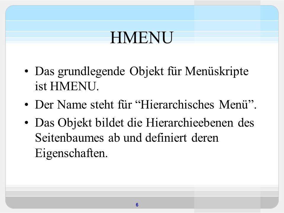 6 HMENU Das grundlegende Objekt für Menüskripte ist HMENU. Der Name steht für Hierarchisches Menü. Das Objekt bildet die Hierarchieebenen des Seitenba