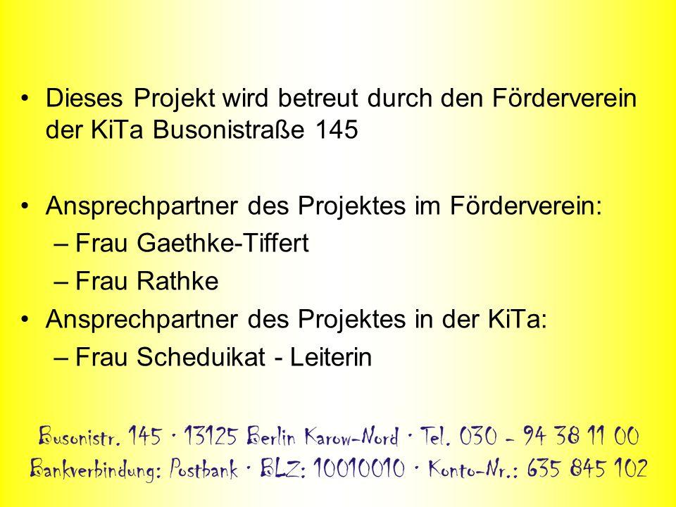 Dieses Projekt wird betreut durch den Förderverein der KiTa Busonistraße 145 Ansprechpartner des Projektes im Förderverein: –Frau Gaethke-Tiffert –Fra