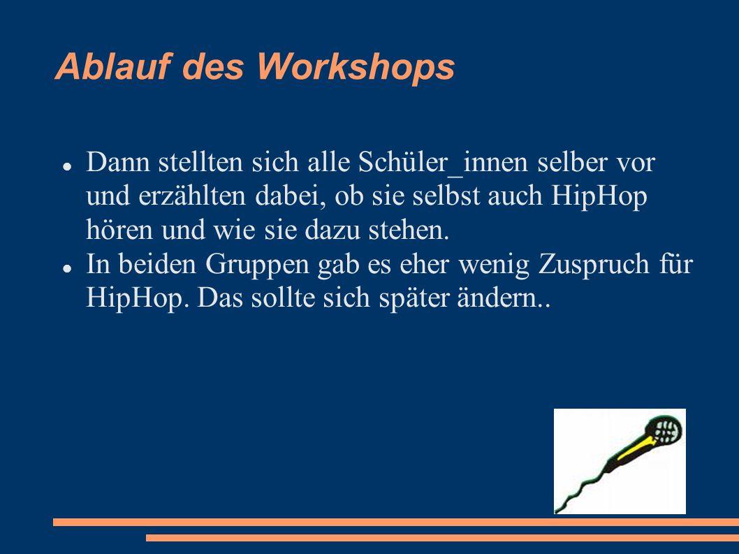 Ablauf des Workshops Dann stellten sich alle Schüler_innen selber vor und erzählten dabei, ob sie selbst auch HipHop hören und wie sie dazu stehen. In