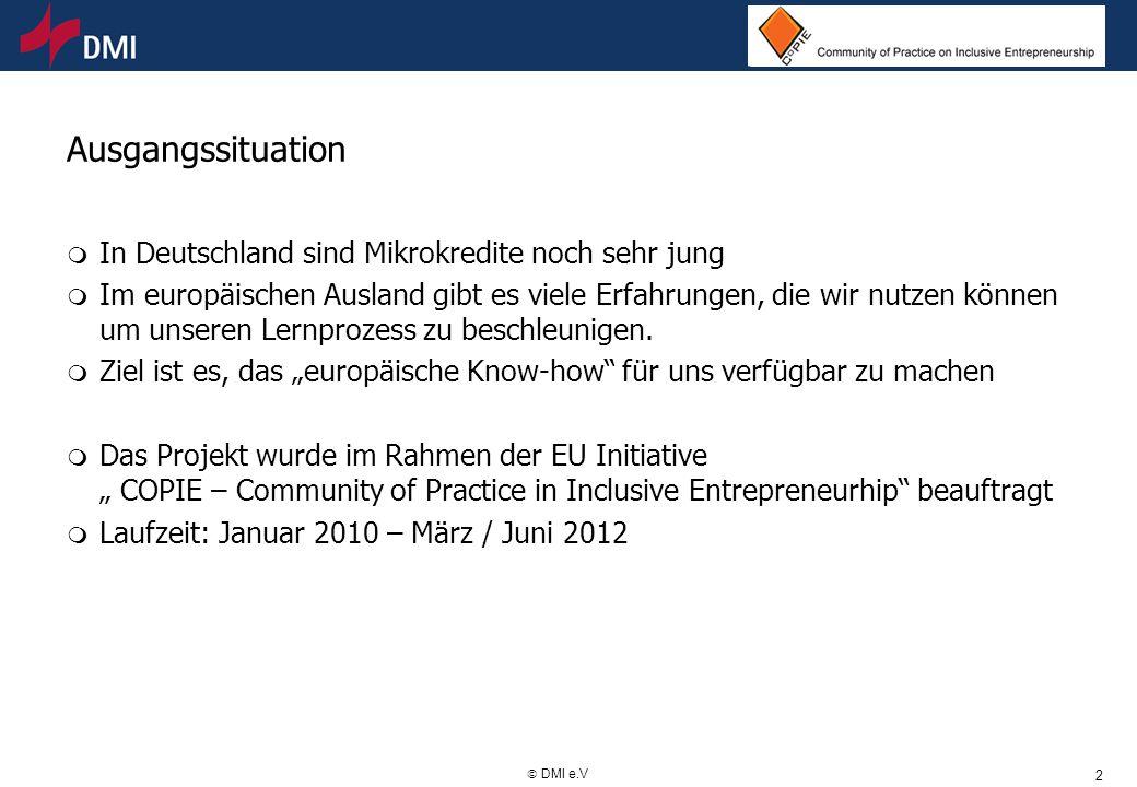 2 DMI e.V Ausgangssituation m In Deutschland sind Mikrokredite noch sehr jung m Im europäischen Ausland gibt es viele Erfahrungen, die wir nutzen könn