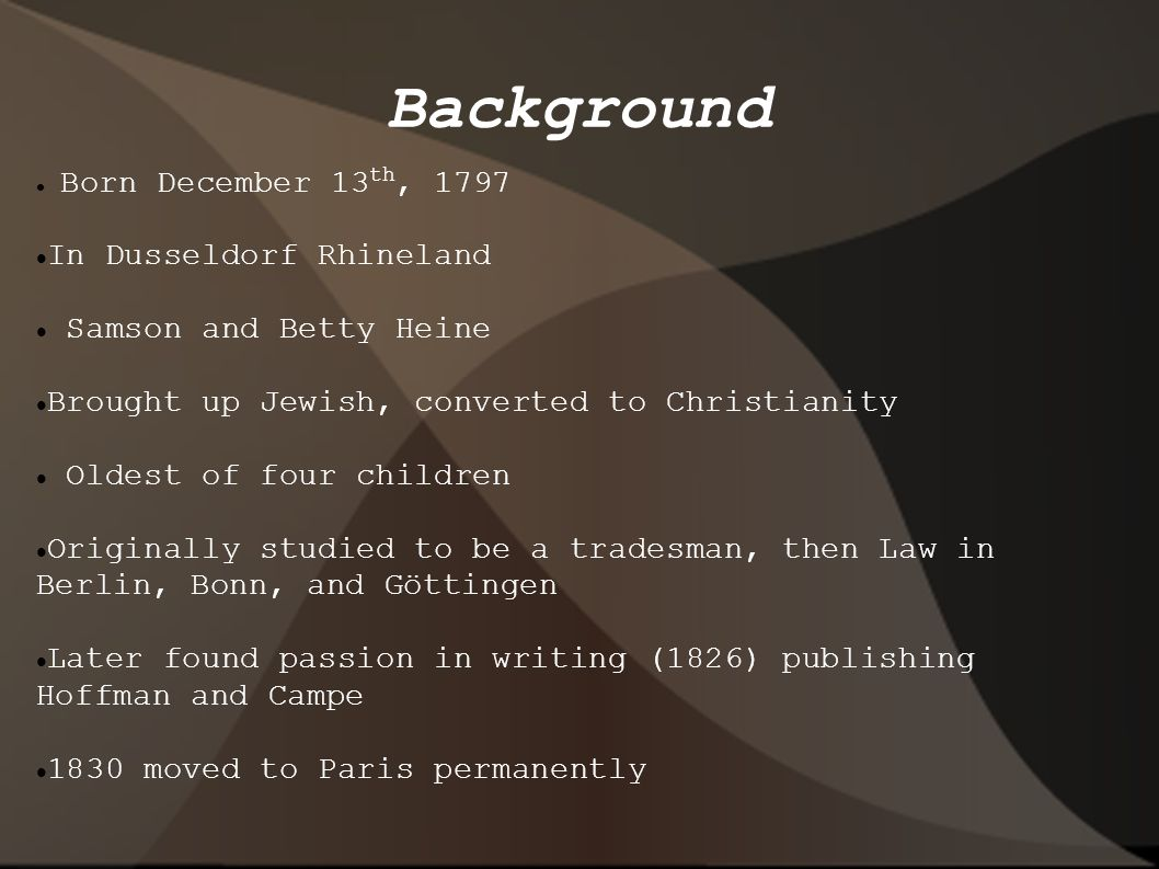 Background Born December 13 th, 1797 In Dusseldorf Rhineland Samson and Betty Heine Brought up Jewish, converted to Christianity Oldest of four children Originally studied to be a tradesman, then Law in Berlin, Bonn, and Göttingen Later found passion in writing (1826) publishing Hoffman and Campe 1830 moved to Paris permanently