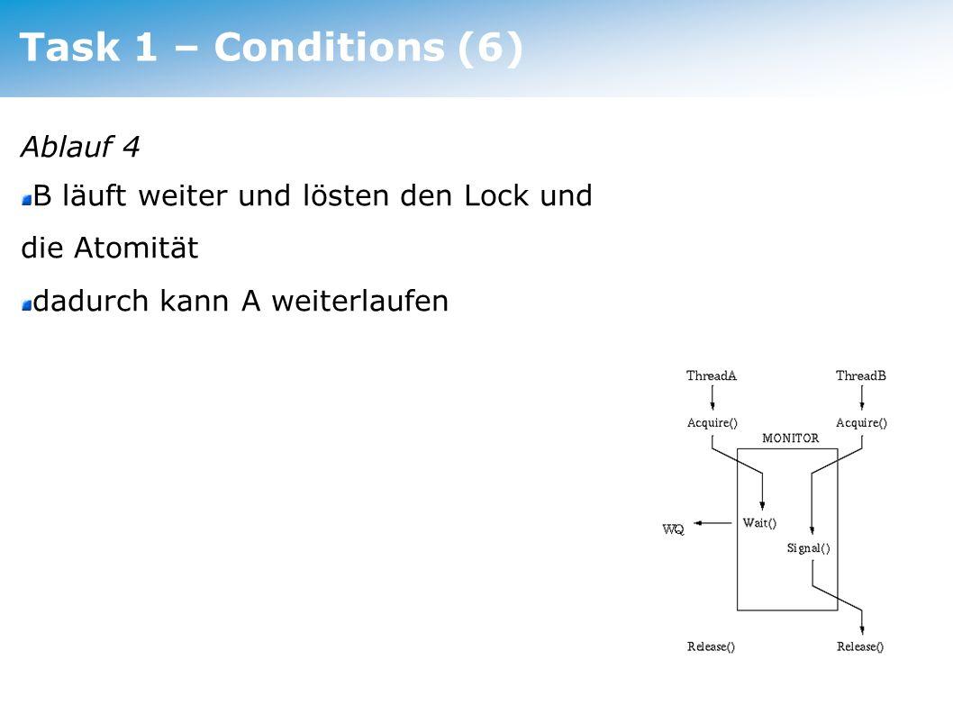 Task 1 – Conditions (6) Ablauf 4 B läuft weiter und lösten den Lock und die Atomität dadurch kann A weiterlaufen