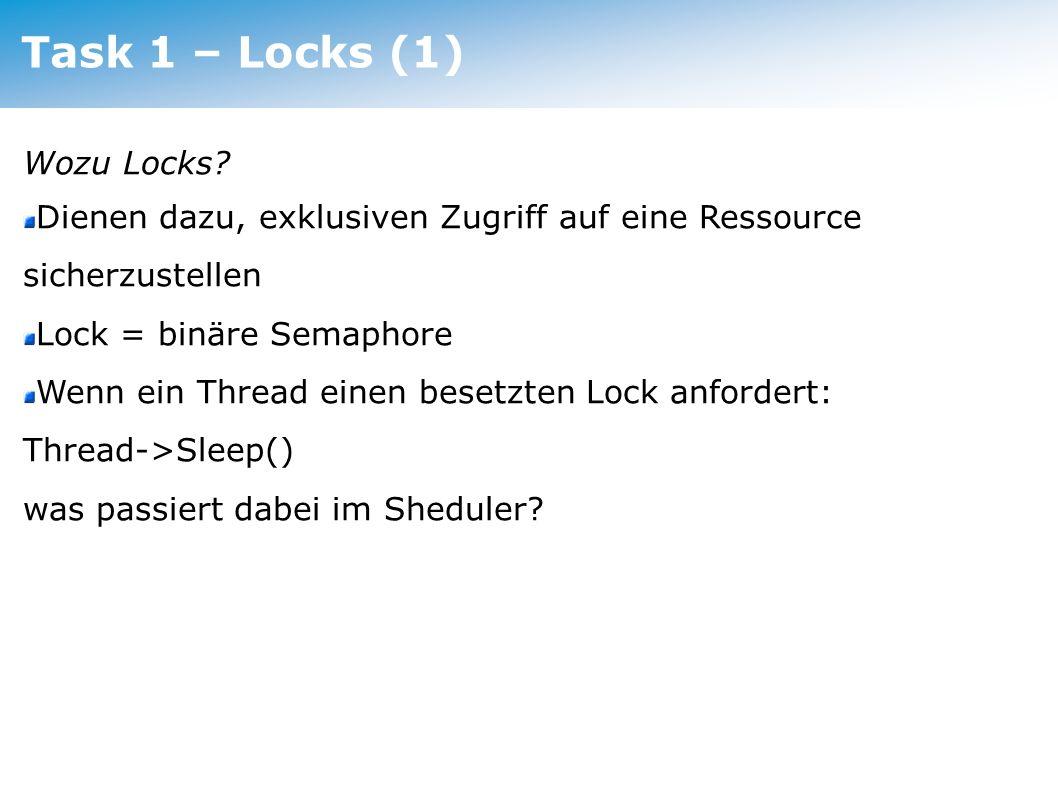 Task 1 – Locks (2) Bestandteile: Variable mit Thread*, der den Lock hält Liste der Thread*, die den Lock angefordert haben Lock::Acquire(): anfordern des Lock (atomar!) Lock::Release(): freigeben des Lock (atomar!) Lock::isHeldByCurrentThread(): Servicemethode, die true liefert, wenn currentThread den Lock hält.