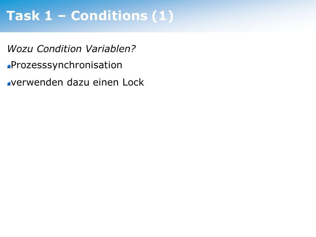 Task 1 – Conditions (2) Bestandteile: Liste der wartenden Thread* Condition::Wait(Lock*) gibt den Lock frei und legt den Thread schlafen, danach Re-Acquire() (atomar!) Condition::Signal(Lock*) ersten der wartenden Threads aufwecken (atomar!) Condition::Broadcast(Lock*) alle wartenden Threads aufwecken (atomar!)