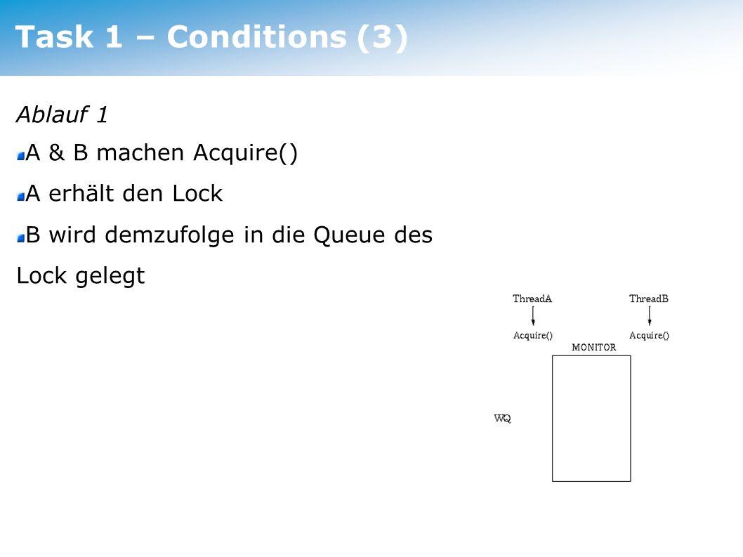 Task 1 – Conditions (3) Ablauf 1 A & B machen Acquire() A erhält den Lock B wird demzufolge in die Queue des Lock gelegt