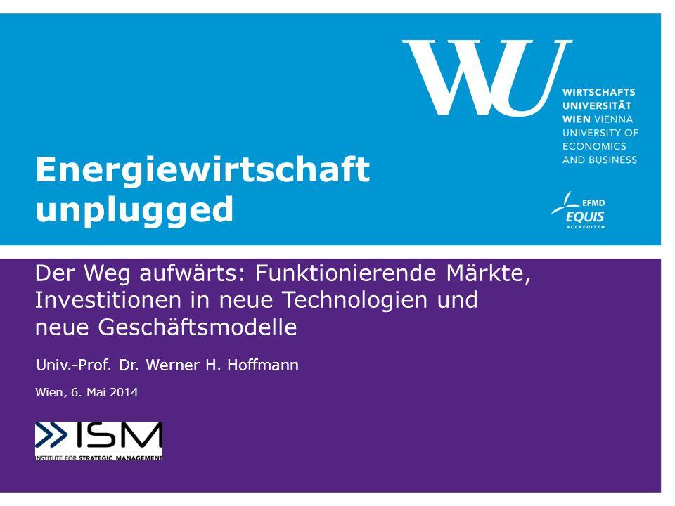 Energiewirtschaft unplugged Der Weg aufwärts: Funktionierende Märkte, Investitionen in neue Technologien und neue Geschäftsmodelle Univ.-Prof.