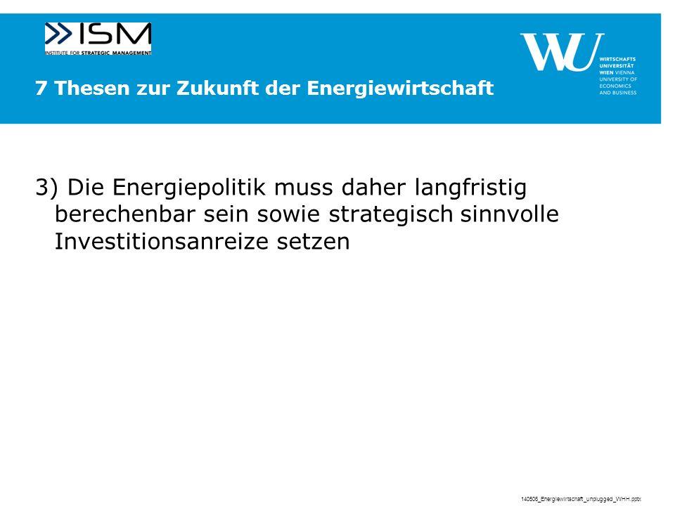 7 Thesen zur Zukunft der Energiewirtschaft 3) Die Energiepolitik muss daher langfristig berechenbar sein sowie strategisch sinnvolle Investitionsanreize setzen 140506_Energiewirtschaft_unplugged_WHH.pptx